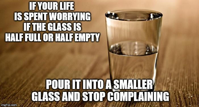 """""""If your life is spent worrying if the glass is half full or half empty, pour it into a smaller glass and stop complaining"""""""